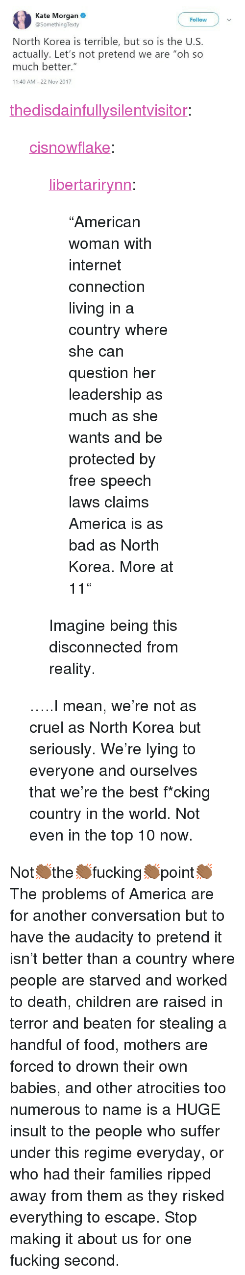 """Stealing A: Kate Morgan  @SomethingTexty  Follow  North Korea is terrible, but so is the U.S.  actually. Let's not pretend we are """"oh so  much better.""""  11:40 AM 22 Nov 2017 <p><a href=""""https://thedisdainfullysilentvisitor.tumblr.com/post/170748009428/cisnowflake-libertarirynn-american-woman"""" class=""""tumblr_blog"""">thedisdainfullysilentvisitor</a>:</p>  <blockquote><p><a href=""""http://cisnowflake.tumblr.com/post/170729196316/libertarirynn-american-woman-with-internet"""" class=""""tumblr_blog"""">cisnowflake</a>:</p> <blockquote> <p><a href=""""https://libertarirynn.tumblr.com/post/170721465409/american-woman-with-internet-connection-living-in"""" class=""""tumblr_blog"""">libertarirynn</a>:</p> <blockquote><p>""""American woman with internet connection living in a country where she can question her leadership as much as she wants and be protected by free speech laws claims America is as bad as North Korea. More at 11""""</p></blockquote>  <p>Imagine being this disconnected from reality.</p> </blockquote> <p>…..I mean, we're not as cruel as North Korea but seriously. We're lying to everyone and ourselves that we're the best f*cking country in the world. Not even in the top 10 now.</p></blockquote>  <p>Not👏🏾the👏🏾fucking👏🏾point👏🏾</p><p>The problems of America are for another conversation but to have the audacity to pretend it isn't better than a country where people are starved and worked to death, children are raised in terror and beaten for stealing a handful of food, mothers are forced to drown their own babies, and other atrocities too numerous to name is a HUGE insult to the people who suffer under this regime everyday, or who had their families ripped away from them as they risked everything to escape. Stop making it about us for one fucking second.</p>"""