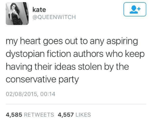Party, Heart, and Conservative: kate  @QUEENWITCH  my heart goes out to any aspiring  dystopian fiction authors who keep  having their ideas stolen by the  conservative party  02/08/2015, 00:14  4,585 RETWEETS 4,557 LIKES