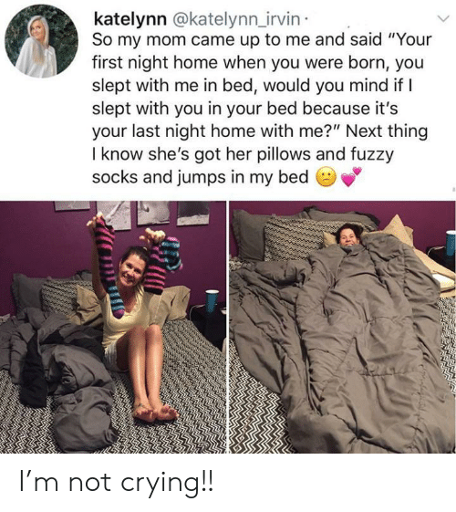 """pillows: katelynn @katelynn_irvin  So my mom came up to me and said """"Your  first night home when you were born, you  slept with me in bed, would you mind if I  slept with you in your bed because it's  your last night home with me?"""" Next thing  I know she's got her pillows and fuzzy  socks and jumps in my bed  பம் I'm not crying!!"""
