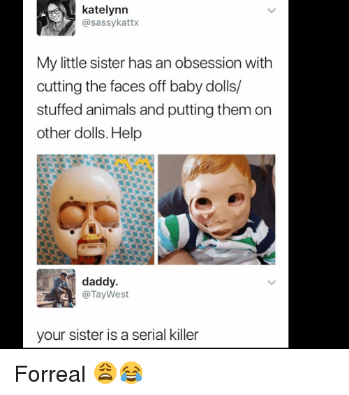 Animals, Memes, and Help: katelynn  @sassykattx  My little sister has an obsession with  cutting the faces off baby dolls/  stuffed animals and putting them on  other dolls. Help  daddy.  @TayWest  your sister is a serial killer Forreal 😩😂