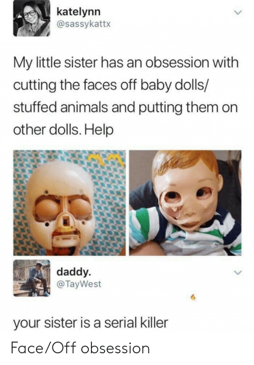 Animals, Help, and Serial: katelynn  @sassykattx  My little sister has an obsession with  cutting the faces off baby dolls/  stuffed animals and putting them on  other dolls. Help  daddy  @TayWest  your sister is a serial killer Face/Off obsession