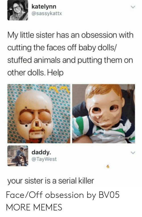 Animals, Dank, and Memes: katelynn  @sassykattx  My little sister has an obsession with  cutting the faces off baby dolls/  stuffed animals and putting them on  other dolls. Help  daddy  @TayWest  your sister is a serial killer Face/Off obsession by BV05 MORE MEMES