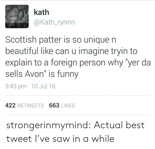 "Avon: kath  @Kath_rynnn  Scottish patter is so unique n  beautiful like can u imagine tryin to  explain to a foreign person why ""yer da  sells Avon"" is funny  3:43 pm 10 Jul 16  422 RETWEETS 663 LIKES strongerinmymind:  Actual best tweet I've saw in a while"