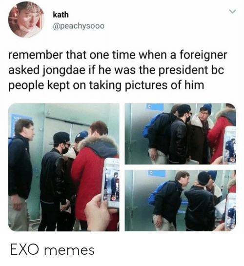 Memes, Pictures, and Time: kath  @peachysooo  remember that one time when a foreigner  asked jongdae if he was the president bc  people kept on taking pictures of him  e, EXO memes