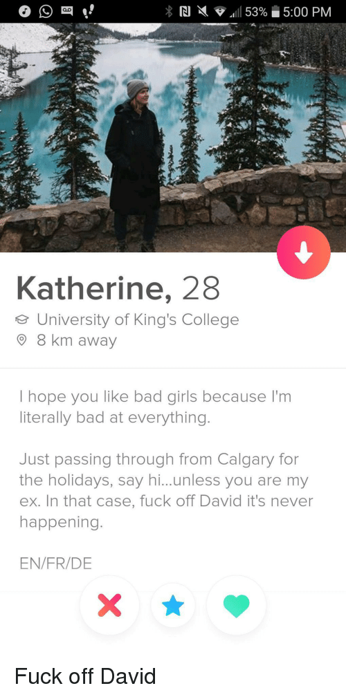 katherine: Katherine, 28  e University of King's College  8 km away  I hope you like bad girls because I'm  literally bad at everything.  Just passing through from Calgary for  the holidays, say hi...unless you are my  ex. In that case, fuck off David it's never  happening.  EN/FR/DE Fuck off David