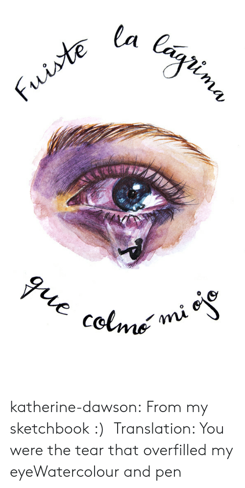 katherine: katherine-dawson:  From my sketchbook :) Translation: You were the tear that overfilled my eyeWatercolour and pen