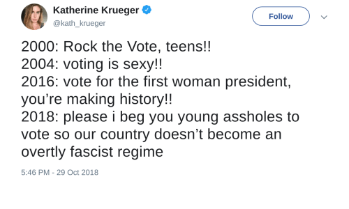 katherine: Katherine Krueger  @kath_krueger  Follow  2000: Rock the Vote, teens!!  2004: voting is sexy!!  2016: vote for the first woman president,  you're making history!  2018: please i beg you young assholes to  vote so our country doesn't become an  overtly fascist regime  5:46 PM-29 Oct 2018