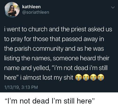 """Church, Community, and Shit: kathleen  @soriathleen  i went to church and the priest asked us  to pray for those that passed away in  the parish community and as he was  listing the names, someone heard their  name and yelled, """"i'm not dead i'm still  here"""" i almost lost my shit  1/13/19, 3:13 PM """"I'm not dead I'm still here"""""""
