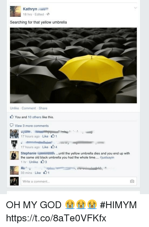 Kathryn: Kathryn  18 hrs Edited  Searching for that yellow umbrella  Unlike Comment Share  You and 10 others like this.  View 3 more comments  17 hours ago . Like、 1  17 hours ago Like 4  the same old black umbrella you had the whole time  Stephanieuntil the yellow umbrella dies and you end up with  #justsayin  1 hr Unlike3  33 mins Like 1  Write a comment.. OH MY GOD 😭😭😭 #HIMYM https://t.co/8aTe0VFKfx