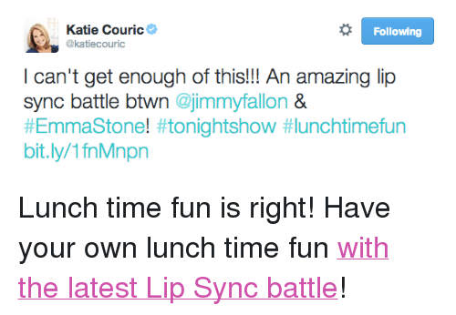 """emmastone: Katie Couric  @katiecouric  Following  I can't get enough of this!!! An amazing lip  sync battle btwn @jimmyfallon &  #EmmaStone! #tonightshow #lunchtimefun  bit.ly/1fnMnpn <p>Lunch time fun is right! Have your own lunch time fun <a href=""""https://www.youtube.com/watch?v=bLBSoC_2IY8&amp;list=UU8-Th83bH_thdKZDJCrn88g"""" target=""""_blank"""">with the latest Lip Sync battle</a>!</p>"""