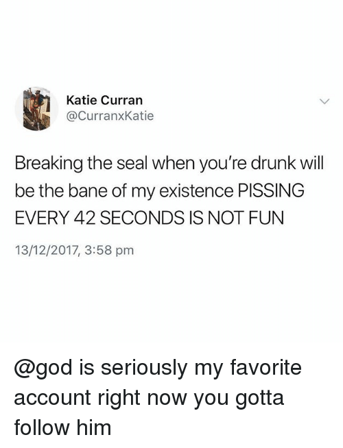 Bane, Drunk, and God: Katie Curran  @CurranxKatie  Breaking the seal when you're drunk wil  be the bane of my existence PISSING  EVERY 42 SECONDS IS NOT FUN  13/12/2017, 3:58 pm @god is seriously my favorite account right now you gotta follow him