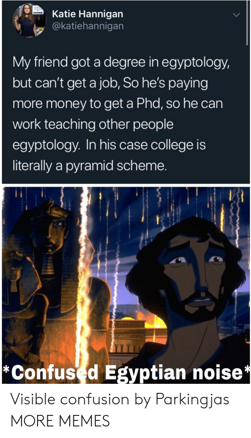 phd: Katie Hannigan  @katiehannigan  My friend got a degree in egyptology,  but can't get a job, So he's paying  more money to get a Phd, so he can  work teaching other people  egyptology. In his case college is  literally a pyramid scheme.  *Confused Egyptian noise* Visible confusion by Parkingjas MORE MEMES