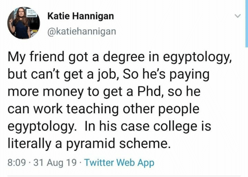 phd: Katie Hannigan  @katiehannigan  My friend got a degree in egyptology,  but can't get a job, So he's paying  more money to get a Phd, so he  can work teaching other people  egyptology. In his case college is  literally a pyramid scheme.  8:09 31 Aug 19 Twitter Web App