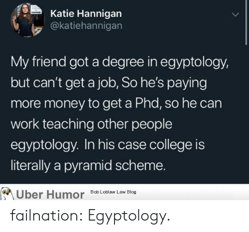 College, Money, and Tumblr: Katie Hannigan  @katiehannigan  My friend got a degree in egyptology,  but can't get a job, So he's paying  more money to get a Phd, so he can  work teaching other people  egyptology. In his case college is  literally a pyramid scheme.  Uber Humor  Bob Loblaw Law Blog failnation:  Egyptology.