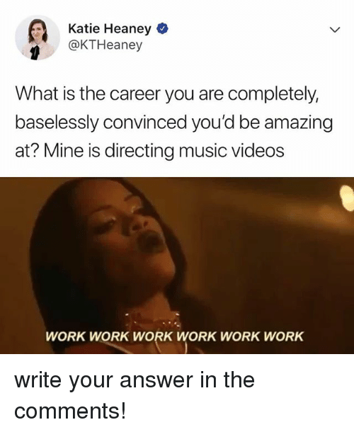 Music, Videos, and Work: Katie Heaney  @KTHeaney  What is the career you are completely,  baselessly convinced you'd be amazing  at? Mine is directing music videos  WORK WORK WORK WORK WORK WORK write your answer in the comments!