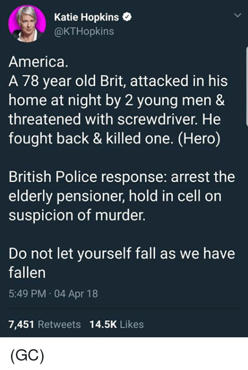 America, Fall, and Memes: Katie Hopkins  OKTHopkins  America.  A 78 year old Brit, attacked in his  home at night by 2 young men&  threatened with screwdriver. He  fought back & killed one. (Hero)  British Police response: arrest the  elderly pensioner, hold in cell on  suspicion of murder.  Do not let yourself fall as we have  fallen  5:49 PM 04 Apr 18  7,451 Retweets 14.5K Likes (GC)
