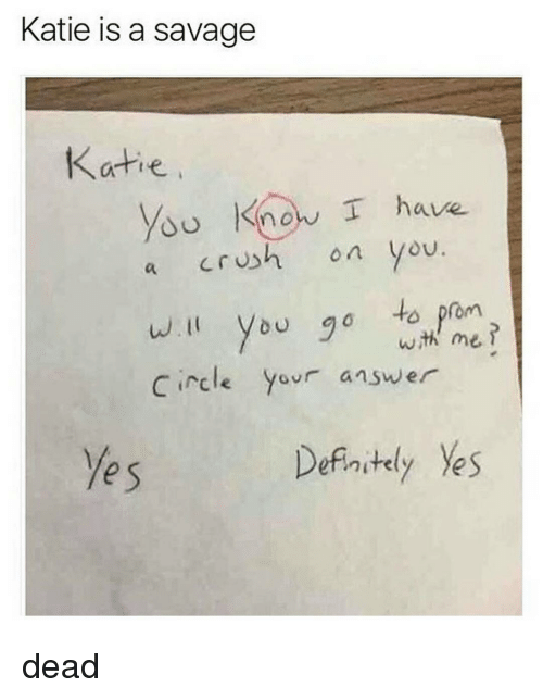 Kati: Katie is a savage  Katie  know I have.  crush on you  a  will you go to prom  wih me  Circle  your answer  Definitely Ves dead