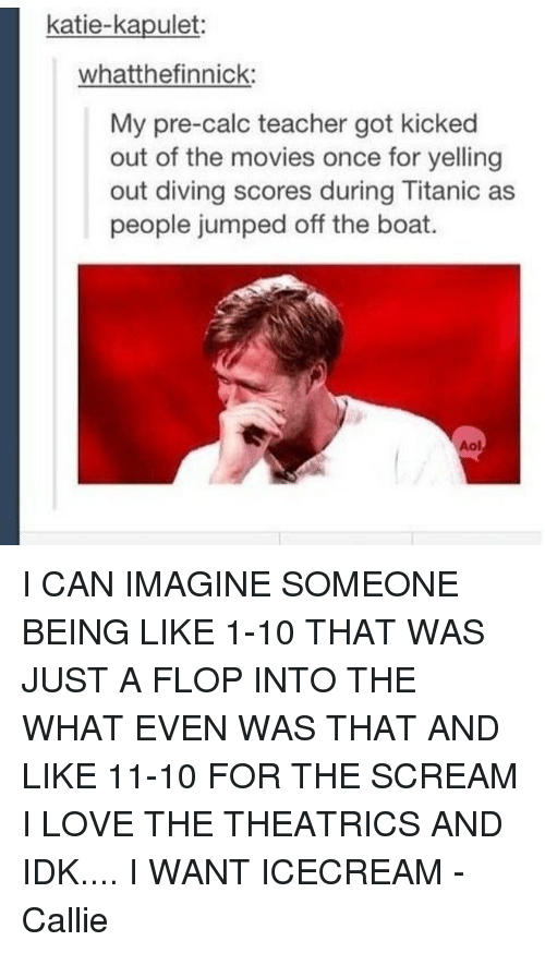Memes, Titanic, and Calc: katie-kapulet  whatthefinnick:  My pre-calc teacher got kicked  out of the movies once for yelling  out diving scores during Titanic as  people jumped off the boat I CAN IMAGINE SOMEONE BEING LIKE 1-10 THAT WAS JUST A FLOP INTO THE WHAT EVEN WAS THAT AND LIKE 11-10 FOR THE SCREAM I LOVE THE THEATRICS AND IDK.... I WANT ICECREAM -Callie