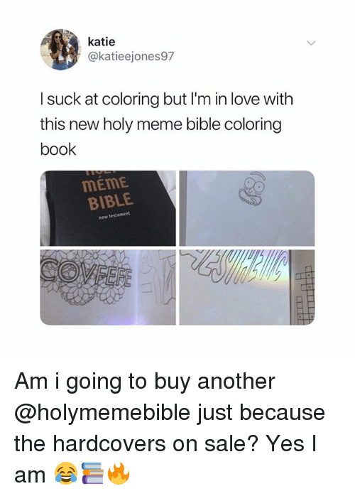 Love, Meme, and Bible: katie  @katieejones97  l suck at coloring but I'm in love with  this new holy meme bible coloring  book  MEME  BIBLE  neu testament Am i going to buy another @holymemebible just because the hardcovers on sale? Yes I am 😂📚🔥