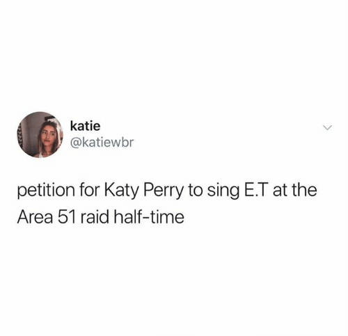 Katy Perry: katie  @katiewbr  petition for Katy Perry to sing E.T at the  Area 51 raid half-time