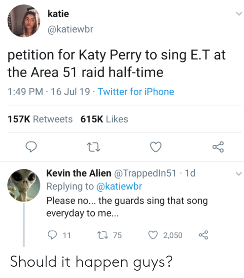 Katy Perry: katie  @katiewbr  petition for Katy Perry to sing E.T at  the Area 51 raid half-time  PM 16 Jul 19 Twitter for iPhone  157K Retweets 615K Likes  Kevin the Alien @TrappedIn51 1d  Replying to @katiewbr  Please no... the guards sing that song  everyday to me...  t175  2,050  11 Should it happen guys?