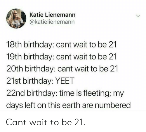 Birthday, Earth, and Time: Katie Lienemann  @katielienemann  18th birthday: cant wait to be 21  19th birthday: cant wait to be 21  20th birthday: cant wait to be 21  21st birthday: YEET  22nd birthday: time is fleeting; my  days left on this earth are numbered Cant wait to be 21.