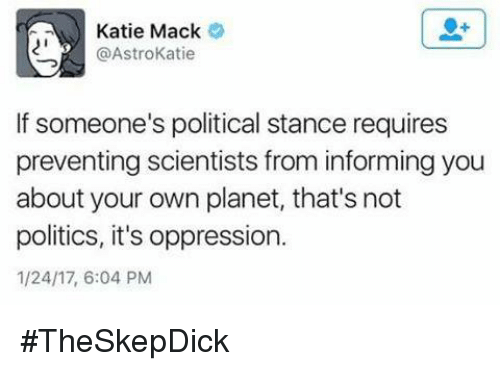 Kati: Katie Mack  @Astro Katie  If someone's political stance requires  preventing scientists from informing you  about your own planet, that's not  politics, it's oppression.  1/24/17, 6:04 PM #TheSkepDick