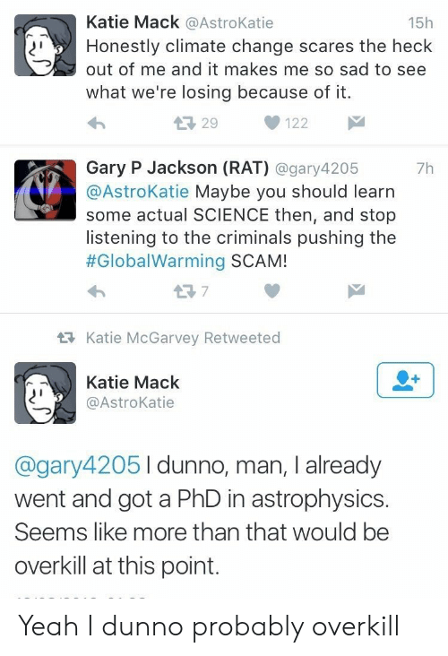 gary: Katie Mack @AstroKatie  15h  Honestly climate change scares the heck  out of me and it makes me so sad to see  what we're losing because of it.  L29  122  Gary P Jackson (RAT) @gary4205  @AstroKatie Maybe you should learn  some actual SCIENCE then, and stop  listening to the criminals pushing the  #GlobalWarming SCAM!  7h  t7  Katie McGarvey Retweeted  Katie Mack  @AstroKatie  @gary42051dunno, man, I already  went and got a PhD in astrophysics.  Seems like more than that would be  overkill at this point. Yeah I dunno probably overkill