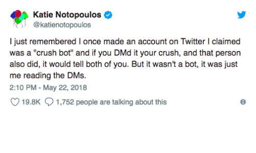 "Crush, Twitter, and Once: Katie Notopoulos  @katienotopoulos  I just remembered I once made an account on Twitter I claimed  was a ""crush bot"" and if you DMd it your crush, and that person  also did, it would tell both of you. But it wasn't a bot, it was just  me reading the DMs.  2:10 PM - May 22, 2018  19.8K  1,752 people are talking about this"