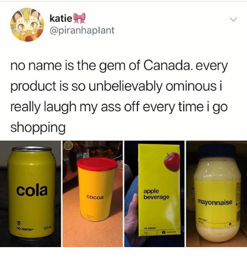 Apple, Ass, and Ironic: katie  @piranhaplant  no name is the gem of Canada. every  product is so unbelievably ominous i  really laugh my ass off every time i go  shopping  cola  apple  beverage  cocoa  mayonnaise  no name.  355  no name