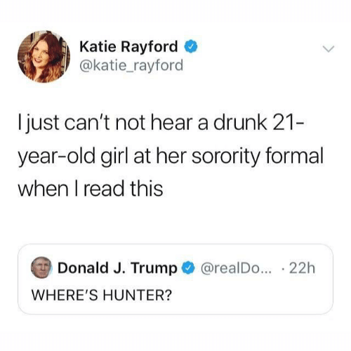 donald-j-trump: Katie Rayford  @katie_rayford  just can't not hear a drunk 21-  year-old girl at her sorority formal  when I read this  Donald J. Trump  @realDo... 22h  WHERE'S HUNTER?