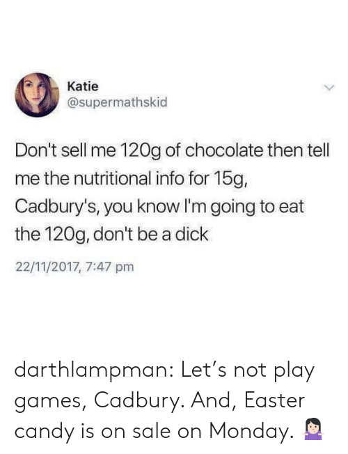 Candy, Easter, and Tumblr: Katie  @supermathskid  Don't sell me 120g of chocolate then tell  me the nutritional info for 15g,  Cadbury's, you know I'm going to eat  the 120g, don't be a dick  22/11/2017, 7:47 pm darthlampman:  Let's not play games, Cadbury. And, Easter candy is on sale on Monday. 🤷🏻♀️