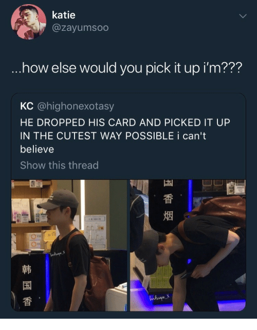 Believe, You, and Now: katie  @zayumsoo  .now else would you piCK it up lm???  KC @highonexotasy  HE DROPPED HIS CARD AND PICKED IT UP  IN THE CUTEST WAY POSSIBLE i can't  believe  Show this thread  烟  国  香