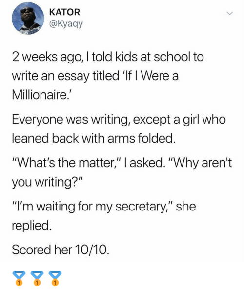 """im waiting: KATOR  @Kyaay  2 weeks ago, I told kids at school to  write an essay titled 'If I Were a  Millionaire.  Everyone was writing, except a girl who  eaned back with arms tolded  """"What's the matter,"""" l asked. """"Why aren't  you writing?""""  """"I'm waiting for my secretary,"""" she  replied  Scored her 10/10 🥇🥇🥇"""