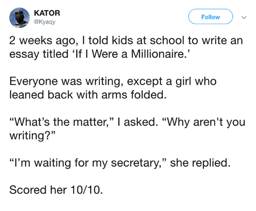 """im waiting: KATOR  @Kyaay  Follow  2 weeks ago, I told kids at school to write an  essay titled 'If I Were a Millionaire.'  Everyone was writing, except a girl who  leaned back with arms folded.  """"What's the matter,"""" I asked. """"Why aren't you  writing?""""  """"I'm waiting for my secretary,"""" she replied.  Scored her 10/10."""
