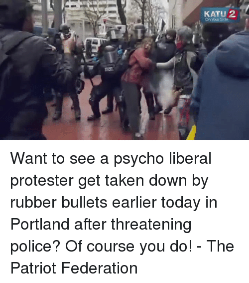 Memes, Police, and Taken: KATU 22  On Your Side Want to see a psycho liberal protester get taken down by rubber bullets earlier today in Portland after threatening police? Of course you do! - The Patriot Federation