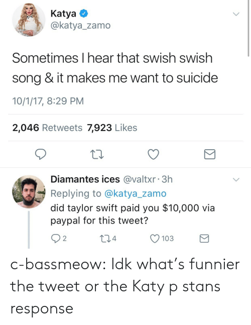 Stans: KatyaO  @katya_zamo  Sometimes I hear that swish swish  song & it makes me want to suicide  10/1/17, 8:29 PM  2,046 Retweets 7,923 Likes  Diamantes ices @valtxr 3h  Replying to @katya_zamo  did taylor swift paid you $10,000 via  paypal for this tweet?  92  04  O 103 c-bassmeow:  Idk what's funnier the tweet or the Katy p stans response