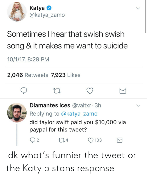 Stans: KatyaO  @katya_zamo  Sometimes I hear that swish swish  song & it makes me want to suicide  10/1/17, 8:29 PM  2,046 Retweets 7,923 Likes  Diamantes ices @valtxr 3h  Replying to @katya_zamo  did taylor swift paid you $10,000 via  paypal for this tweet?  92  04  O 103 Idk what's funnier the tweet or the Katy p stans response