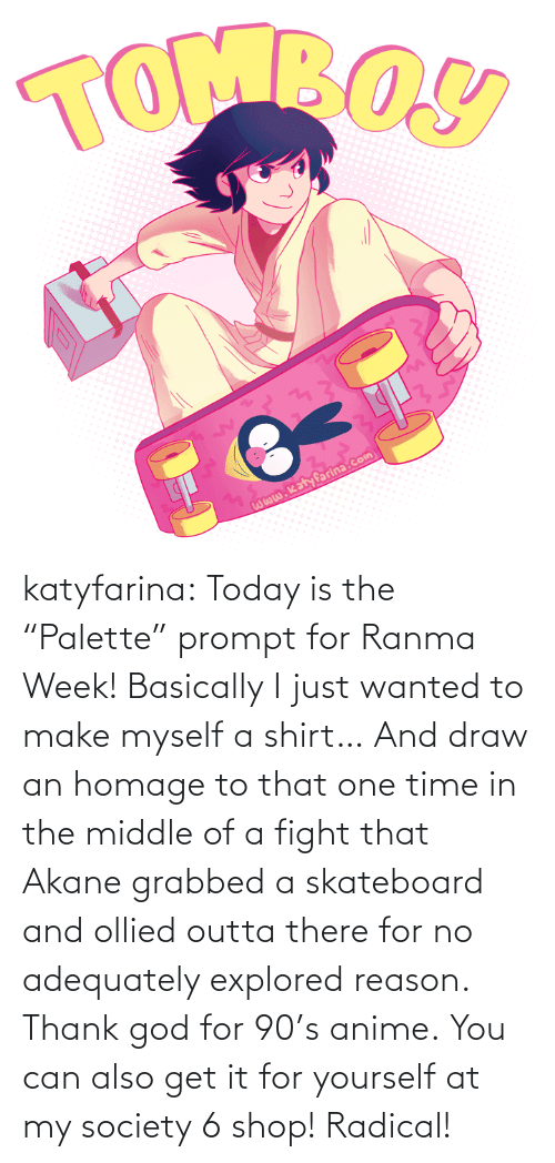 "Outta: katyfarina:  Today is the ""Palette"" prompt for Ranma Week! Basically I just wanted to make myself a shirt… And draw an homage to that one time in the middle of a fight that Akane grabbed a skateboard and ollied outta there for no adequately explored reason. Thank god for 90's anime. You can also get it for yourself at my society 6 shop! Radical!"