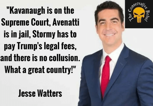 "Supreme Court: ""Kavanaugh is on the  Supreme Court, Avenatti  is in jail, Stormy has to  pay Irump's legal fees,  and there is no collusion.  What a great country!""  Jesse Watters"
