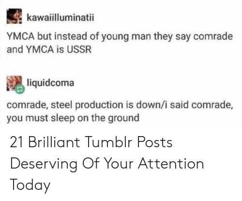 Tumblr, Today, and Ymca: kawaiilluminatii  YMCA but instead of young man they say comrade  and YMCA is USSR  liquidcoma  comrade, steel production is down,/i said comrade,  you must sleep on the ground 21 Brilliant Tumblr Posts Deserving Of Your Attention Today