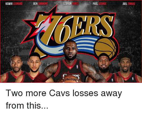 Embiid: KAWHI LEONARD  BEN SIMMONS  LEBRON  AMES  PAUL GEORGE  OEL EMBIID  HERS  PALDIN Two more Cavs losses away from this...