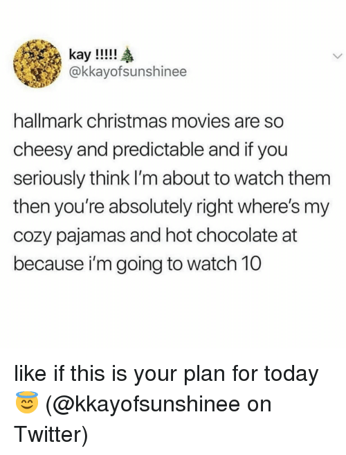 Christmas, Memes, and Movies: kay!!!!  @kkayofsunshinee  hallmark christmas movies are so  cheesy and predictable and if you  seriously think I'm about to watch them  then you're absolutely right where's my  cozy pajamas and hot chocolate at  because i'm going to watch 10 like if this is your plan for today 😇 (@kkayofsunshinee on Twitter)