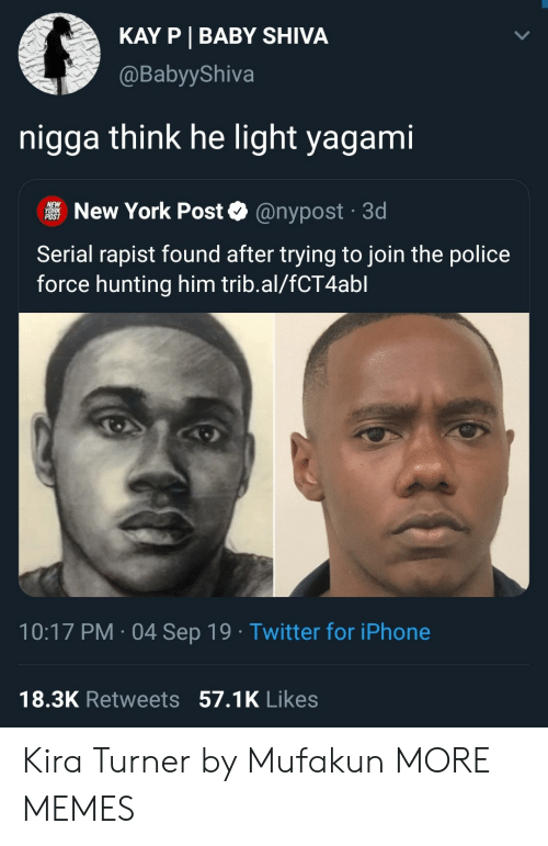 Turner: KAY P BABY SHIVA  @BabyyShiva  nigga think he light yagami  NEW  YORK  POST  New York Post  @nypost 3d  Serial rapist found after trying to join the police  force hunting him trib.al/fCT4abl  10:17 PM 04 Sep 19 Twitter for iPhone  18.3K Retweets 57.1K Likes Kira Turner by Mufakun MORE MEMES
