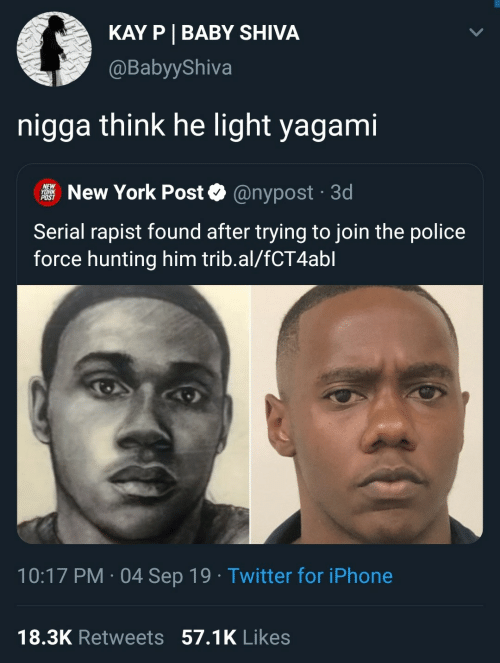 New York Post: KAY P BABY SHIVA  @BabyyShiva  nigga think he light yagami  NEW  YORK  POST  New York Post  @nypost 3d  .  Serial rapist found after trying to join the police  force hunting him trib.al/fCT4abl  10:17 PM 04 Sep 19 Twitter for iPhone  .  18.3K Retweets 57.1K Likes
