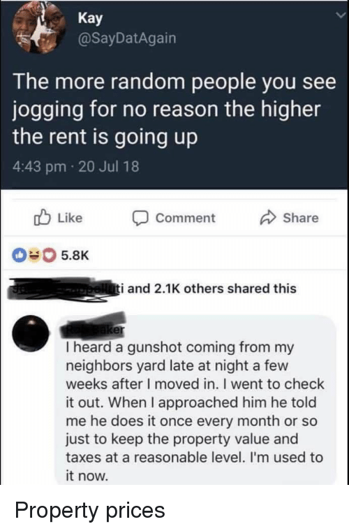 Blackpeopletwitter, Funny, and Taxes: Kay  @SayDatAgain  The more random people you see  jogging for no reason the higher  the rent is going up  4:43 pm 20 Jul 18  b Like Comment  Share  040 5.8K  i and 2.1K others shared this  er  I heard a gunshot coming from my  neighbors yard late at night a few  weeks after I moved in. I went to check  it out. When I approached him he told  me he does it once every month or so  just to keep the property value and  taxes at a reasonable level. I'm used to  it now. Property prices