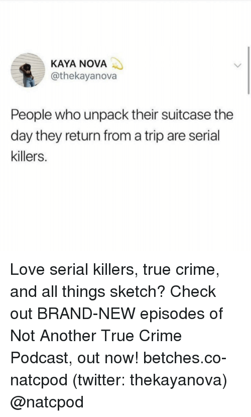 Crime, Love, and True: KAYA NOVA  @thekayanova  People who unpack their suitcase the  day they return from a trip are serial  killers. Love serial killers, true crime, and all things sketch? Check out BRAND-NEW episodes of Not Another True Crime Podcast, out now! betches.co-natcpod (twitter: thekayanova) @natcpod