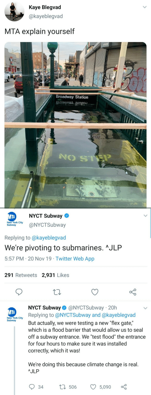 "york: Kaye Blegvad  @kayeblegvad  MTA explain yourself  Broadway Station   NYCT Subway  МТА  New York City  Subway  @NYCTSubway  Replying to @kayeblegvad  We're pivoting to submarines. ^JLP  5:57 PM 20 Nov 19 Twitter Web App  291 Retweets 2,931 Likes  NYCT Subway @NYCTSubway 20h  Replying to @NYCTSubway and @kayeblegvad  МТА  New York City  Subway  But actually, we were testing a new ""flex gate,""  which is a flood barrier that would allow us to seal  off a subway entrance. We ""test flood"" the entrance  for four hours to make sure it was installed  correctly, which it was!  We're doing this because climate change is real.  AJLP  L506  34  5,090"