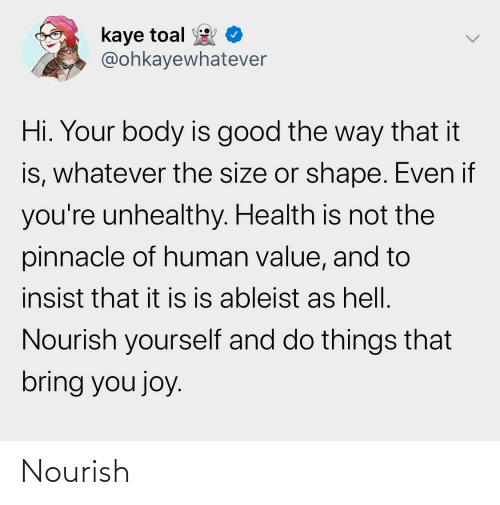 Kaye: kaye toal  @ohkayewhatever  Hi. Your body is good the way that it  is, whatever the size or shape. Even if  you're unhealthy. Health is not the  pinnacle of human value, and to  insist that it is is ableist as hell.  Nourish yourself and do things that  bring you joy. Nourish