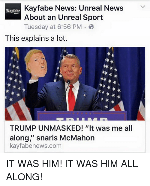 "Memes, 🤖, and Unreal: Kayfabe News: Unreal News  V  About an Unreal Sport  Tuesday at 6:56 PM B  This explains a lot.  TRUMP UNMASKED! ""It was me all  along,"" snarls McMahon  kayfabenews.com IT WAS HIM! IT WAS HIM ALL ALONG!"